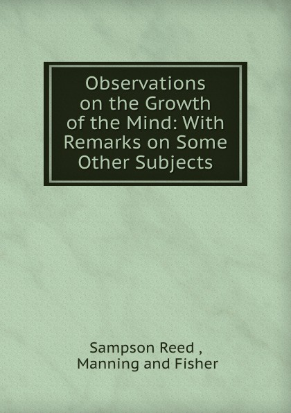 Sampson Reed Observations on the Growth of the Mind: With Remarks on Some Other Subjects sampson reed observations on the growth of the mind