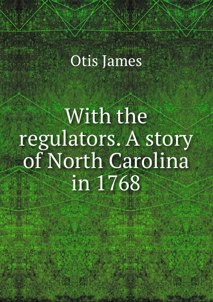 Otis James With the regulators. A story of North Carolina in 1768 otis james the boy spies with the regulators