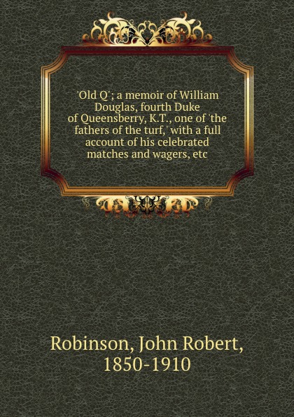 .Old Q.; a memoir of William Douglas, fourth Duke of Queensberry, K.T., one of .the fathers of the turf,. with a full account of his celebrated matches and wagers, etc