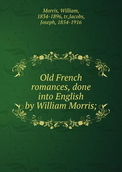 William Morris Old French romances, done into English by William Morris; недорго, оригинальная цена