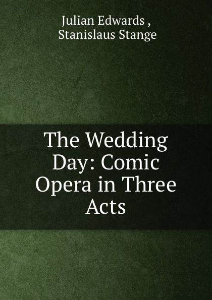 Julian Edwards The Wedding Day: Comic Opera in Three Acts