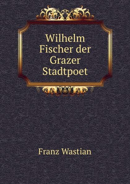 Franz Wastian Wilhelm Fischer der Grazer Stadtpoet