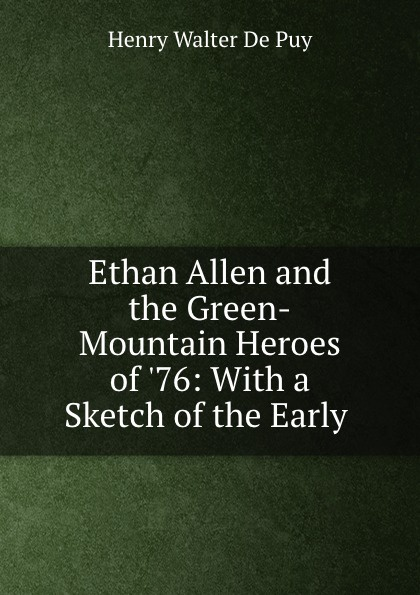 Фото - Henry Walter de Puy Ethan Allen and the Green-Mountain Heroes of .76: With a Sketch of the Early . foster walter bertram with ethan allen at ticonderoga