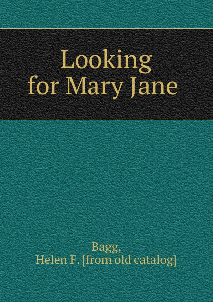 Helen F. Bagg Looking for Mary Jane