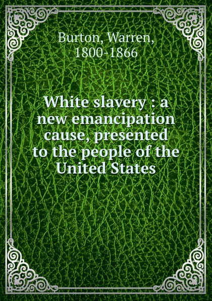 White slavery : a new emancipation cause, presented to the people of the United States