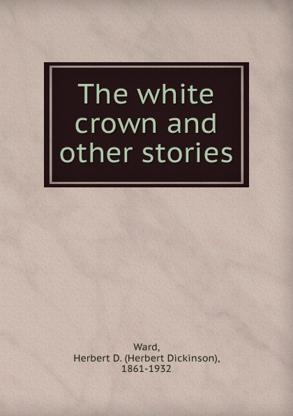 лучшая цена Herbert Dickinson Ward The white crown and other stories