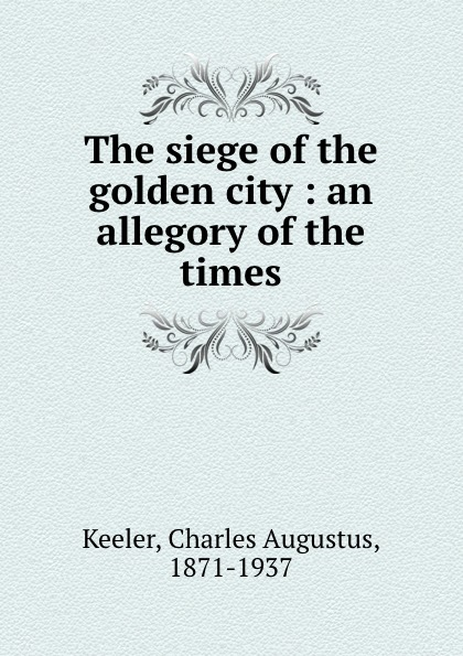 Charles Augustus Keeler The siege of the golden city : an allegory of the times
