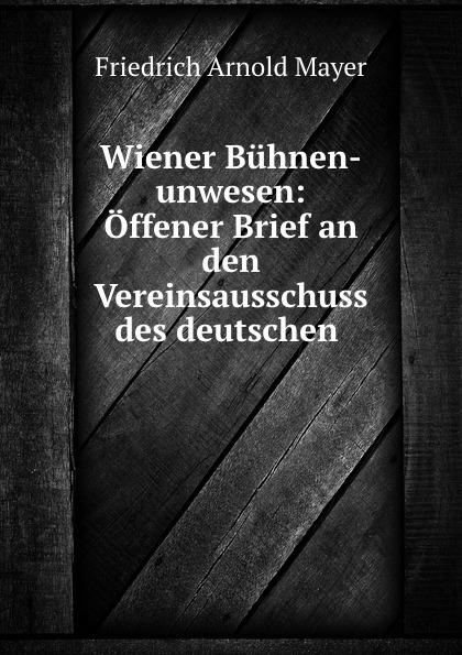 Friedrich Arnold Mayer Wiener Buhnen-unwesen: Offener Brief an den Vereinsausschuss des deutschen .