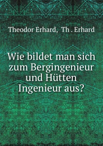 Theodor Erhard Wie bildet man sich zum Bergingenieur und Hutten Ingenieur aus. th erhard wie bildet man sich zum bergingenieur und hutteningenieur aus