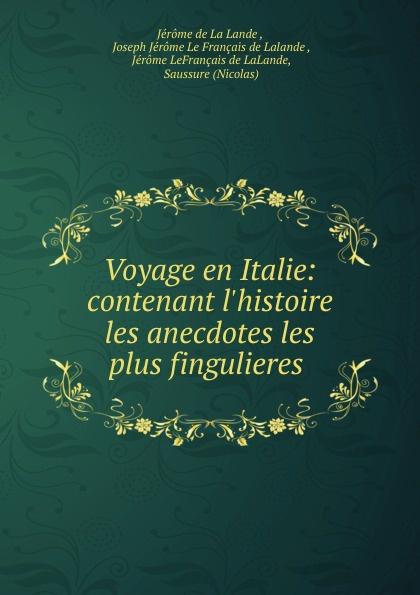 Jérome de La Lande Voyage en Italie: contenant l.histoire . les anecdotes les plus fingulieres .