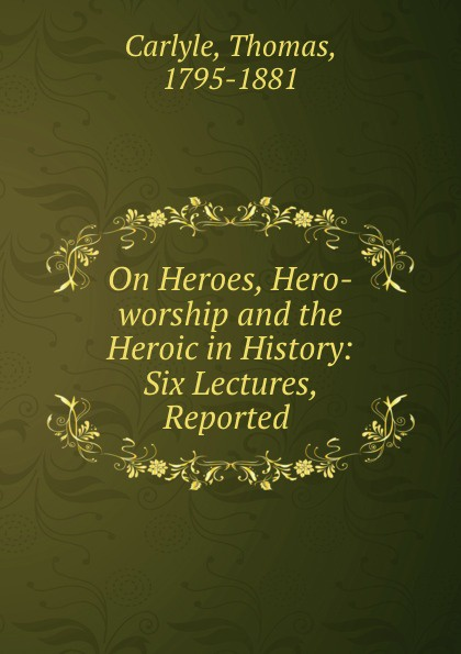 Thomas Carlyle On Heroes, Hero-worship and the Heroic in History: Six Lectures, Reported . томас карлейль sartor resartus and on heroes hero worship and the heroic in history
