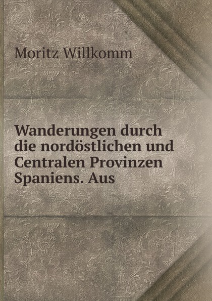 Moritz Willkomm Wanderungen durch die nordostlichen und Centralen Provinzen Spaniens. Aus .