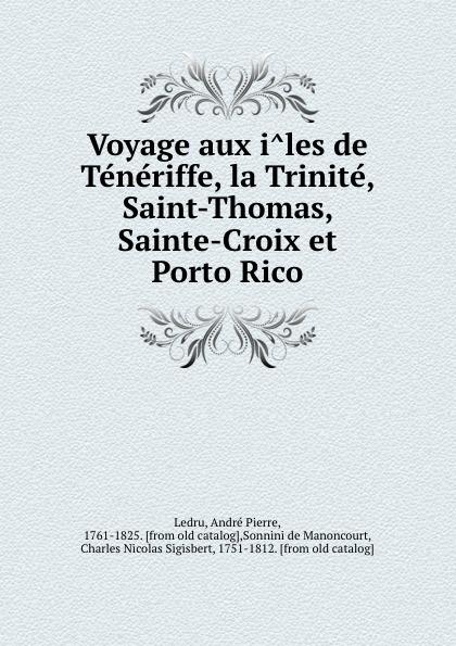 André Pierre Ledru Voyage aux iles de Teneriffe, la Trinite, Saint-Thomas, Sainte-Croix et Porto Rico b f de lacombe voyage a madagascar et aux iles comores