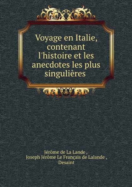 Jérome de La Lande Voyage en Italie, contenant l.histoire et les anecdotes les plus singulieres .