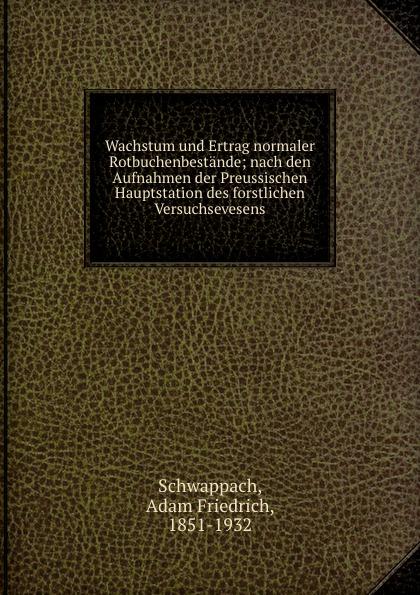 Adam Friedrich Schwappach Wachstum und Ertrag normaler Rotbuchenbestande; nach den Aufnahmen der Preussischen Hauptstation des forstlichen Versuchsevesens