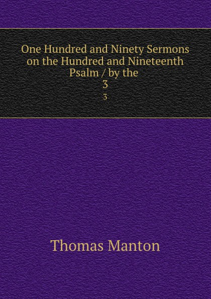 Thomas Manton One Hundred and Ninety Sermons on the Hundred and Nineteenth Psalm / by the . 3 музыка ninety one