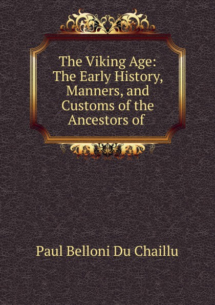 Paul B. Du Chaillu The Viking Age: The Early History, Manners, and Customs of the Ancestors of . du chaillu paul belloni the country of the dwarfs