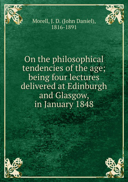 John Daniel Morell On the philosophical tendencies of the age; being four lectures delivered at Edinburgh and Glasgow, in January 1848 john ruskin lectures on architecture and painting delivered at edinburgh in november 1853