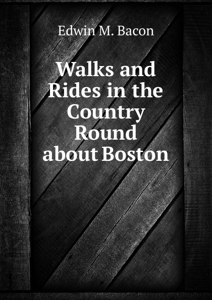 Edwin M. Bacon Walks and Rides in the Country Round about Boston