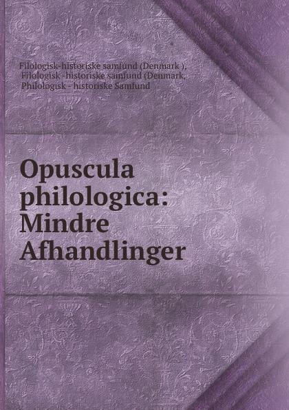 Filologisk -historiske samfund Opuscula philologica: Mindre Afhandlinger adolf ditlev jorgensen historiske afhandlinger