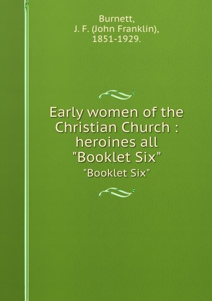 """John Franklin Burnett Early women of the Christian Church : heroines all. """"Booklet Six"""""""