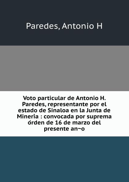 Antonio H. Paredes Voto particular de Antonio H. Paredes, representante por el estado de Sinaloa en la Junta de Mineria : convocada por suprema orden de 16 de marzo del presente ano недорго, оригинальная цена