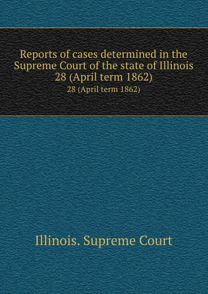 Illinois. Supreme Court Reports of cases determined in the Supreme Court of the state of Illinois. 28 (April term 1862)