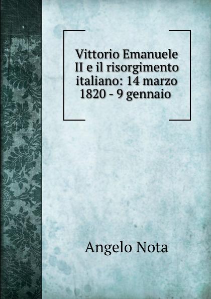 Angelo Nota Vittorio Emanuele II e il risorgimento italiano: 14 marzo 1820 - 9 gennaio .