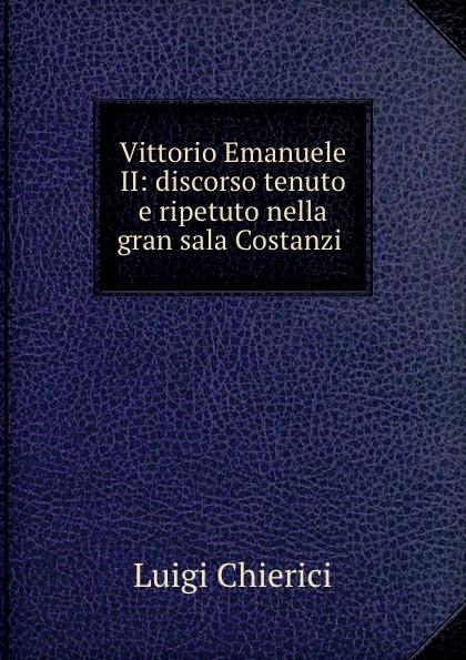 Vittorio Emanuele II:  discorso tenuto e ripetuto nella gran sala Costanzi .  Редкие, забытые и малоизвестные книги, изданные с петровских времен...
