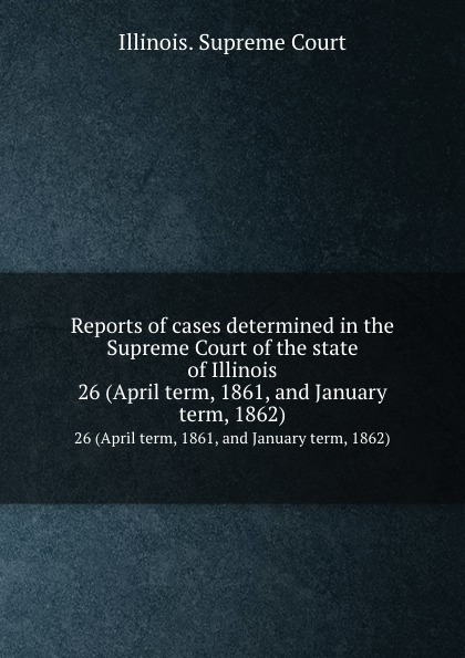 Illinois. Supreme Court Reports of cases determined in the Supreme Court of the state of Illinois. 26 (April term, 1861, and January term, 1862)