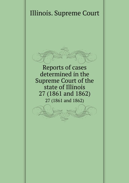 Illinois. Supreme Court Reports of cases determined in the Supreme Court of the state of Illinois. 27 (1861 and 1862)