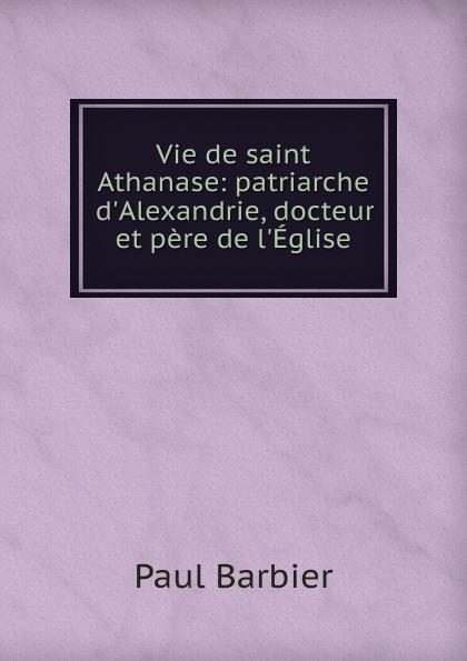 Paul Barbier Vie de saint Athanase: patriarche d.Alexandrie, docteur et pere de l.Eglise