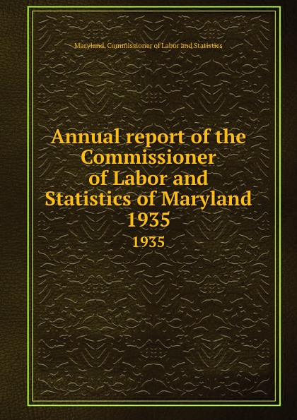 """Annual report of the Commissioner of Labor and Statistics of Maryland.  1935 The Commissioner"""", 1935 год), созданный на основе электронной..."""