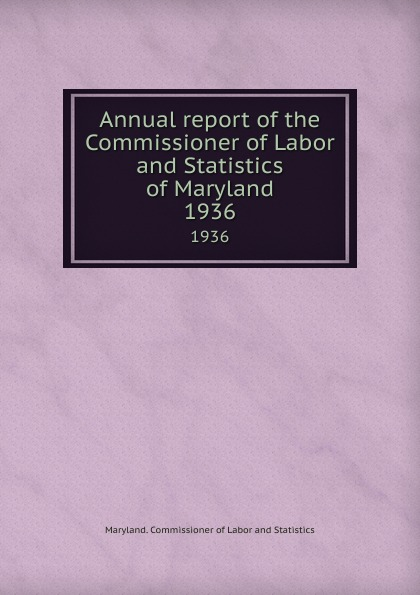 """Annual report of the Commissioner of Labor and Statistics of Maryland.  1936 The Commissioner"""", 1936 год), созданный на основе электронной..."""