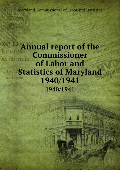 Maryland. Commissioner of Labor and Statistics Annual report of the Commissioner of Labor and Statistics of Maryland. 1940/1941 цена