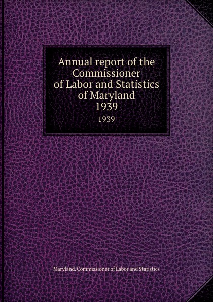 Maryland. Commissioner of Labor and Statistics Annual report of the Commissioner of Labor and Statistics of Maryland. 1939 цены
