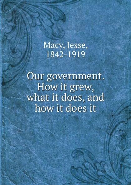 Jesse Macy Our government. How it grew, what it does, and how it does it jennifer labrecque nobody does it better