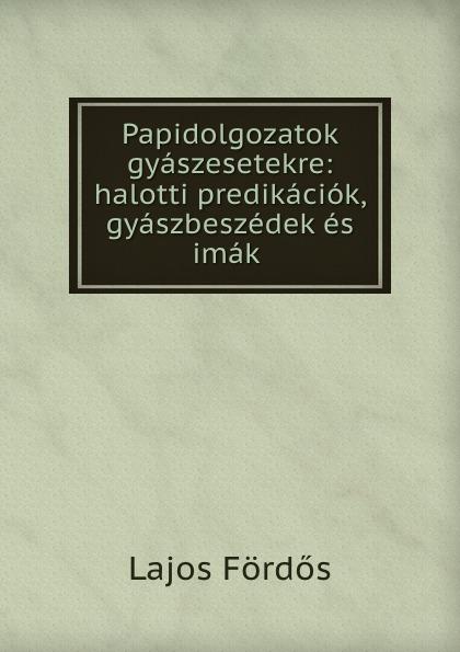 Lajos Fördős Papidolgozatok gyaszesetekre: halotti predikaciok, gyaszbeszedek es imak .