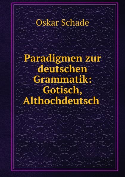 Oskar Schade Paradigmen zur deutschen Grammatik: Gotisch, Althochdeutsch . oskar schade paradigmen zur deutschen grammatik gotisch althochdeutsch