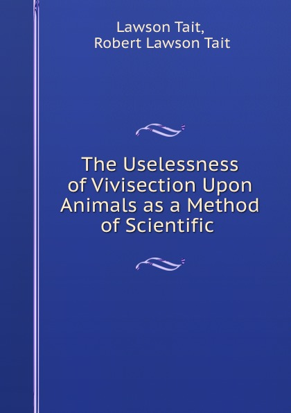 Lawson Tait The Uselessness of Vivisection Upon Animals as a Method of Scientific . the hall of uselessness
