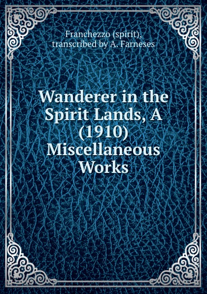 Franchezzo Wanderer in the Spirit Lands, A (1910) Miscellaneous Works