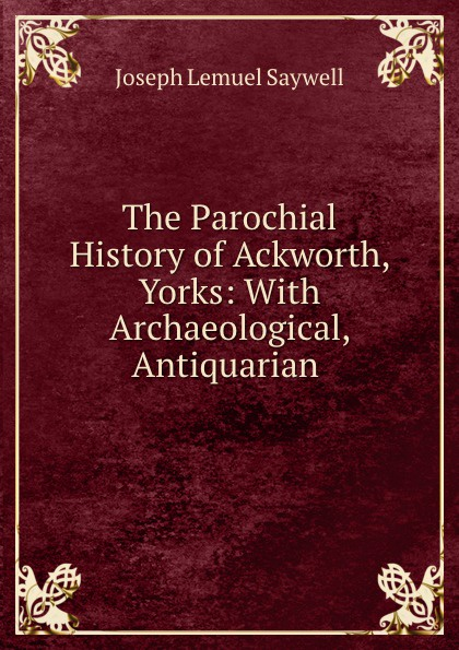 Joseph Lemuel Saywell The Parochial History of Ackworth, Yorks: With Archaeological, Antiquarian . joseph byrchmore collections for a parochial history of tickenham