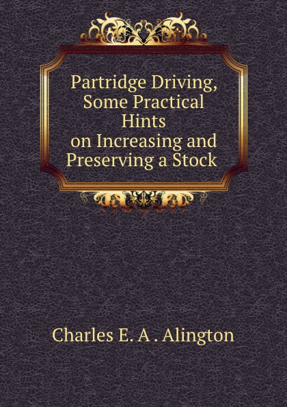 Charles E. A. Alington Partridge Driving, Some Practical Hints on Increasing and Preserving a Stock . ward c s hints on driving