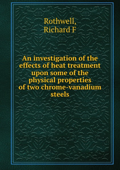 Richard F. Rothwell An investigation of the effects of heat treatment upon some of the physical properties of two chrome-vanadium steels i philip silverstein the effect of varying humidities upon some physical properties of paper