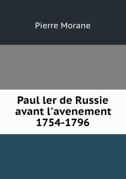 Pierre Morane Paul ler de Russie avant l.avenement 1754-1796