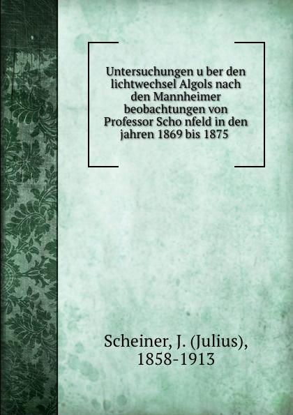 Julius Scheiner Untersuchungen uber den lichtwechsel Algols nach den Mannheimer beobachtungen von Professor Schonfeld in den jahren 1869 bis 1875 philipp wolff sieben artikel uber jerusalem aus den jahren 1859 bis 1869