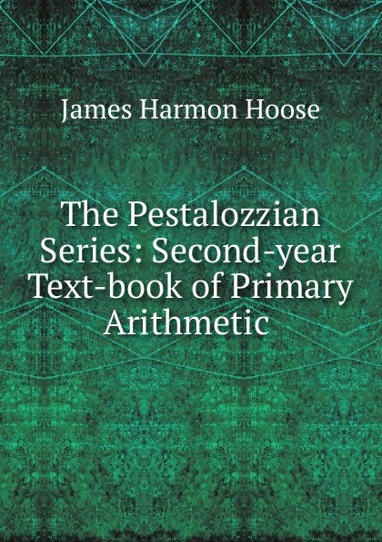 James Harmon Hoose The Pestalozzian Series: Second-year Text-book of Primary Arithmetic .