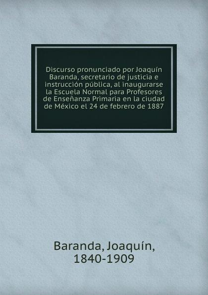 Joaquín Baranda Discurso pronunciado por Joaquin Baranda, secretario de justicia e instruccion publica, al inaugurarse la Escuela Normal para Profesores de Ensenanza Primaria en la ciudad de Mexico el 24 de febrero de 1887 díaz caneja guillermo escuela de humorismo