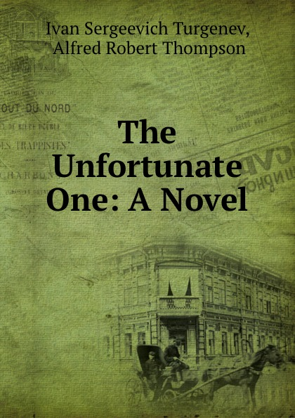 Ivan Sergeevich Turgenev The Unfortunate One: A Novel turgenev ivan sergeevich esimene armastus