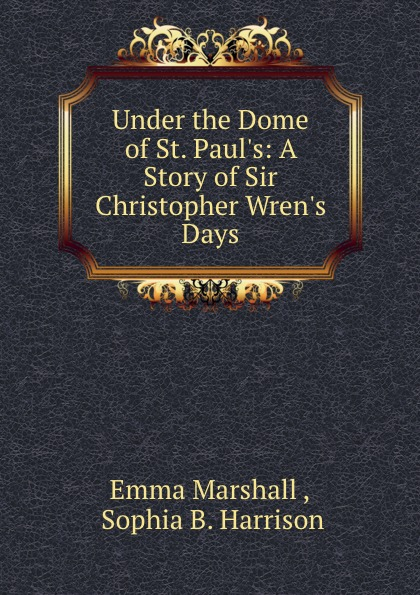 Emma Marshall Under the Dome of St. Paul.s: A Story of Sir Christopher Wren.s Days under the dome